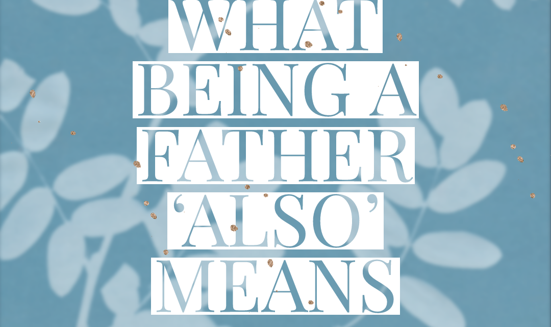 What Being A Father 'Also' Means